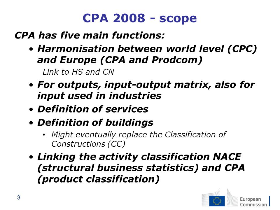 3 CPA 2008 - scope CPA has five main functions: Harmonisation between world level (CPC) and Europe (CPA and Prodcom) Link to HS and CN For outputs, in