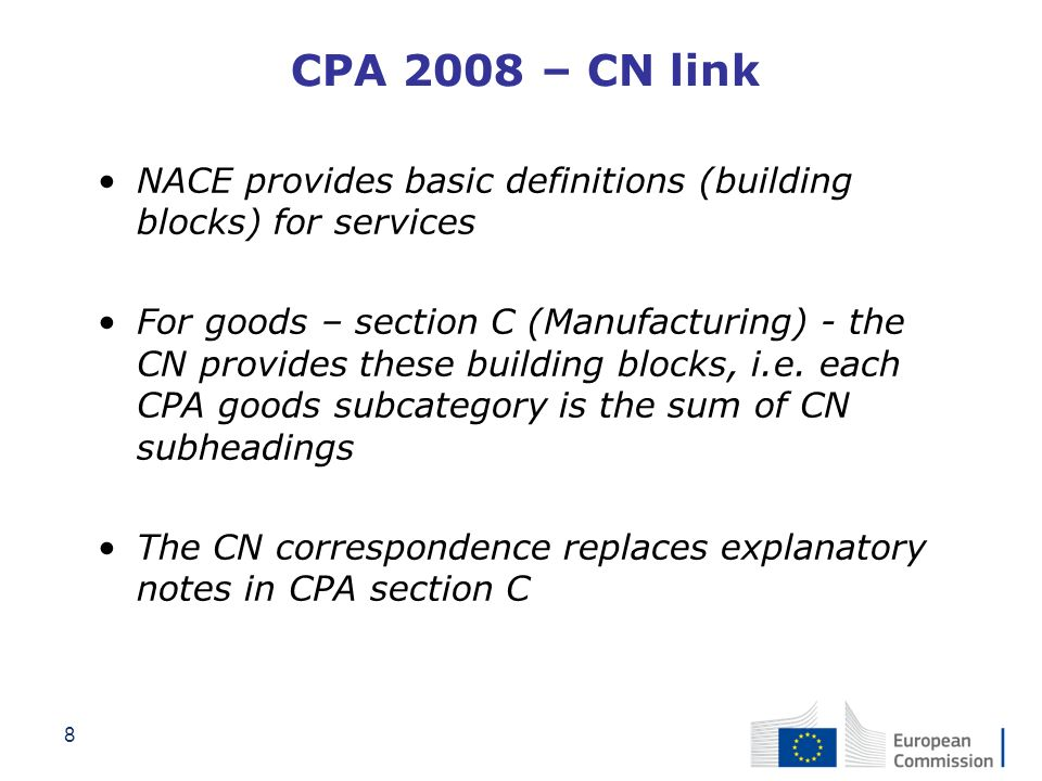 8 CPA 2008 – CN link NACE provides basic definitions (building blocks) for services For goods – section C (Manufacturing) - the CN provides these buil