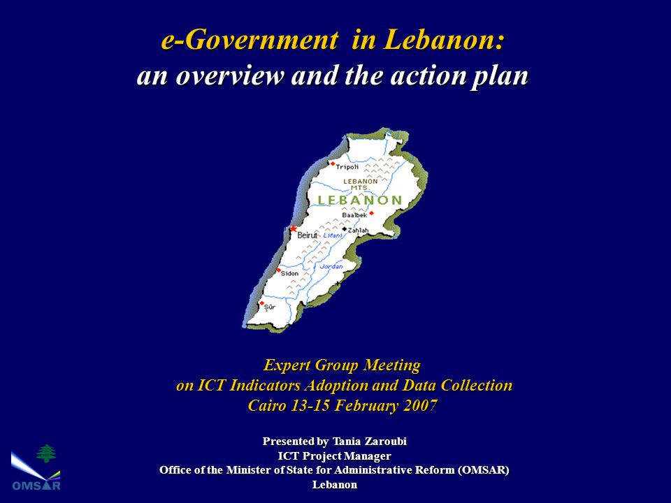 e-Government in Lebanon: an overview and the action plan Presented by Tania Zaroubi ICT Project Manager Office of the Minister of State for Administrative Reform (OMSAR) Lebanon Expert Group Meeting on ICT Indicators Adoption and Data Collection on ICT Indicators Adoption and Data Collection Cairo 13-15 February 2007