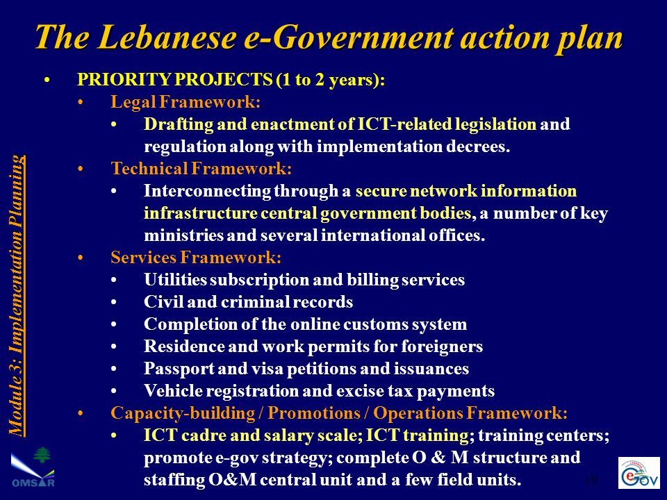 19 The Lebanese e-Government action plan Module 3: Implementation Planning PRIORITY PROJECTS (1 to 2 years): Legal Framework: Drafting and enactment of ICT-related legislation and regulation along with implementation decrees.