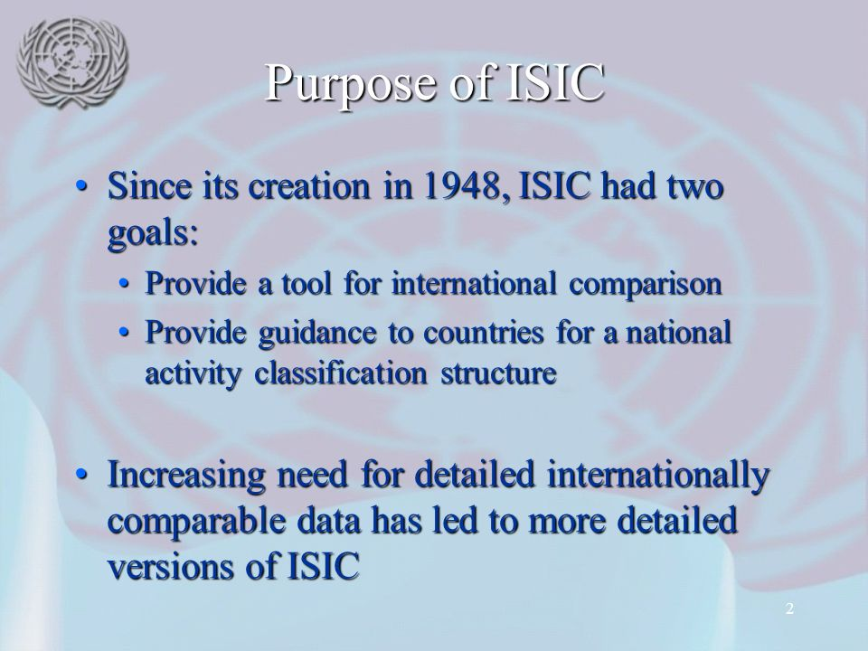2 Purpose of ISIC Since its creation in 1948, ISIC had two goals:Since its creation in 1948, ISIC had two goals: Provide a tool for international comparisonProvide a tool for international comparison Provide guidance to countries for a national activity classification structureProvide guidance to countries for a national activity classification structure Increasing need for detailed internationally comparable data has led to more detailed versions of ISICIncreasing need for detailed internationally comparable data has led to more detailed versions of ISIC