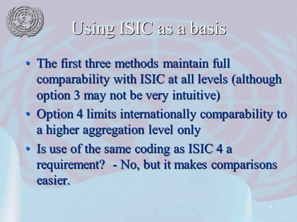 5 Using ISIC as a basis The first three methods maintain full comparability with ISIC at all levels (although option 3 may not be very intuitive)The first three methods maintain full comparability with ISIC at all levels (although option 3 may not be very intuitive) Option 4 limits internationally comparability to a higher aggregation level onlyOption 4 limits internationally comparability to a higher aggregation level only Is use of the same coding as ISIC 4 a requirement.