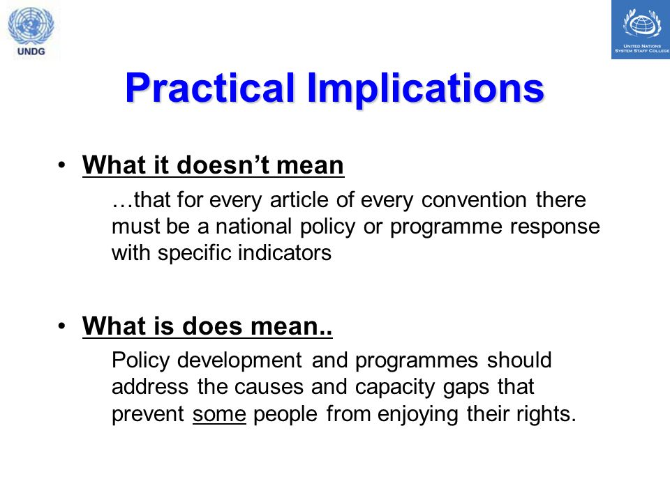 Practical Implications What it doesnt mean …that for every article of every convention there must be a national policy or programme response with specific indicators What is does mean..