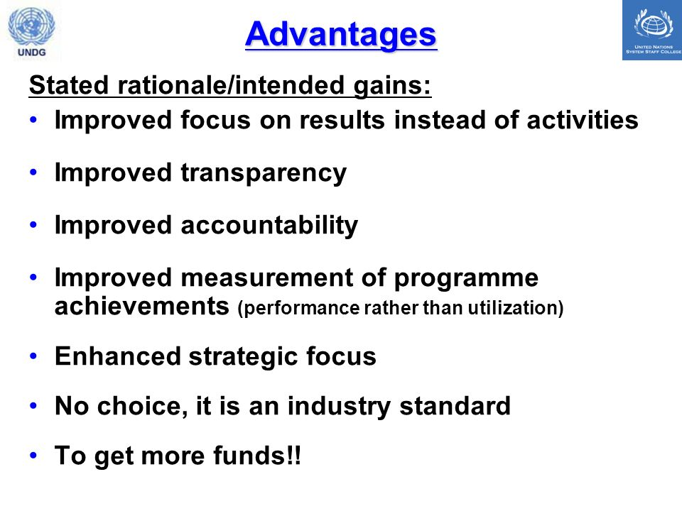 Advantages Stated rationale/intended gains: Improved focus on results instead of activities Improved transparency Improved accountability Improved measurement of programme achievements (performance rather than utilization) Enhanced strategic focus No choice, it is an industry standard To get more funds!!