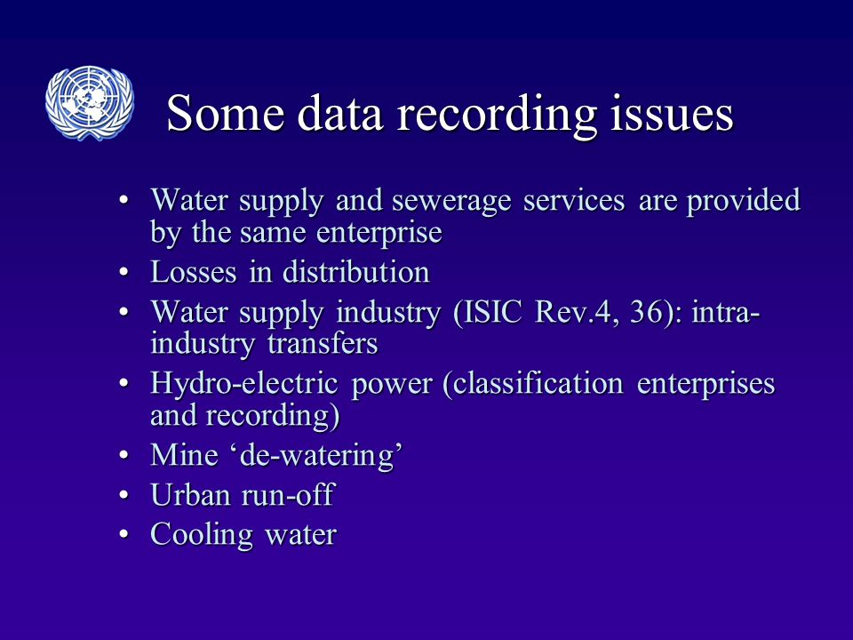 Some data recording issues Water supply and sewerage services are provided by the same enterpriseWater supply and sewerage services are provided by the same enterprise Losses in distributionLosses in distribution Water supply industry (ISIC Rev.4, 36): intra- industry transfersWater supply industry (ISIC Rev.4, 36): intra- industry transfers Hydro-electric power (classification enterprises and recording)Hydro-electric power (classification enterprises and recording) Mine de-wateringMine de-watering Urban run-offUrban run-off Cooling waterCooling water