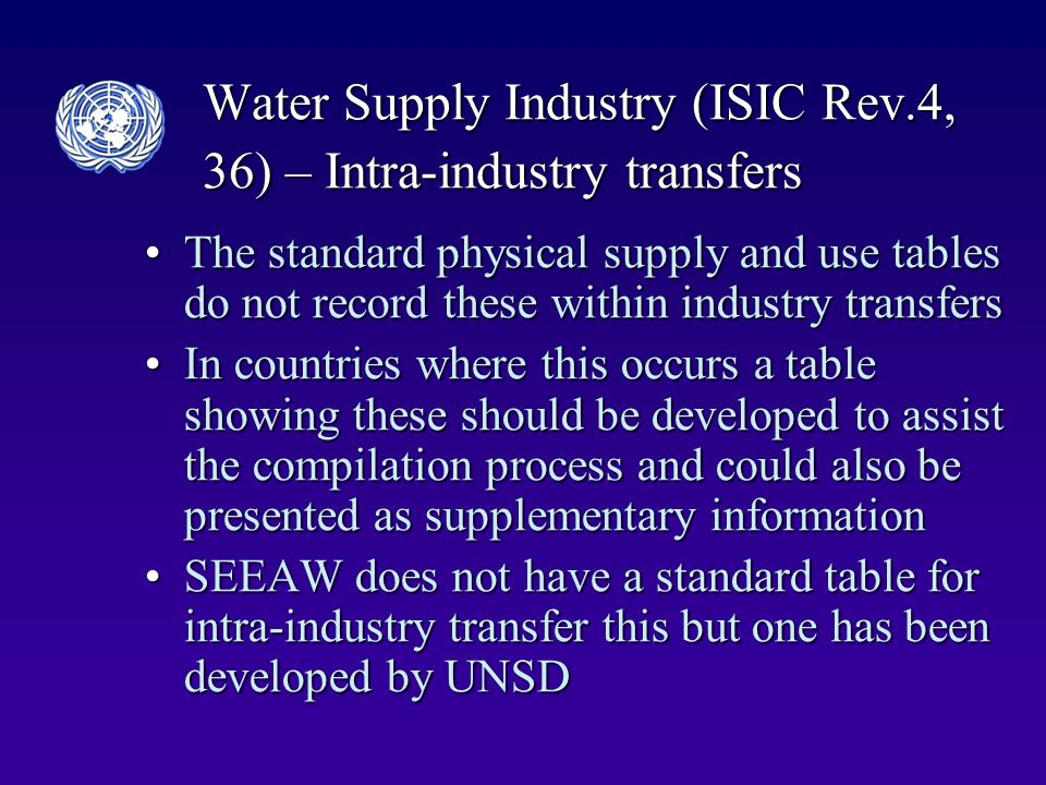 Water Supply Industry (ISIC Rev.4, 36) – Intra-industry transfers The standard physical supply and use tables do not record these within industry transfersThe standard physical supply and use tables do not record these within industry transfers In countries where this occurs a table showing these should be developed to assist the compilation process and could also be presented as supplementary informationIn countries where this occurs a table showing these should be developed to assist the compilation process and could also be presented as supplementary information SEEAW does not have a standard table for intra-industry transfer this but one has been developed by UNSDSEEAW does not have a standard table for intra-industry transfer this but one has been developed by UNSD