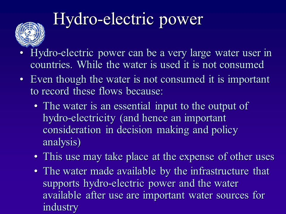 Hydro-electric power Hydro-electric power can be a very large water user in countries.