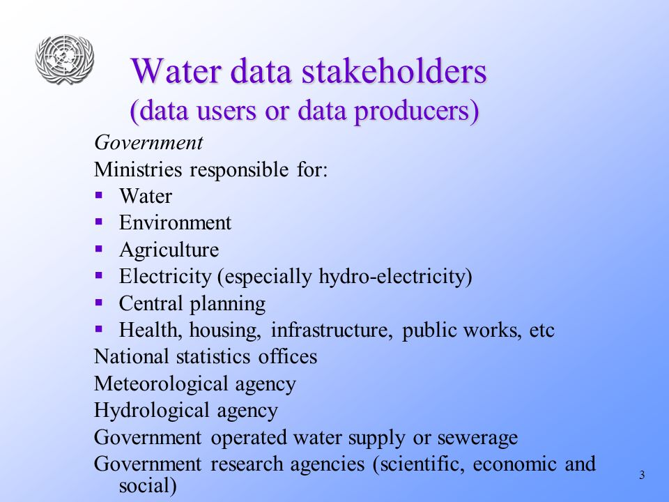 3 Water data stakeholders (data users or data producers) Government Ministries responsible for: Water Environment Agriculture Electricity (especially hydro-electricity) Central planning Health, housing, infrastructure, public works, etc National statistics offices Meteorological agency Hydrological agency Government operated water supply or sewerage Government research agencies (scientific, economic and social)