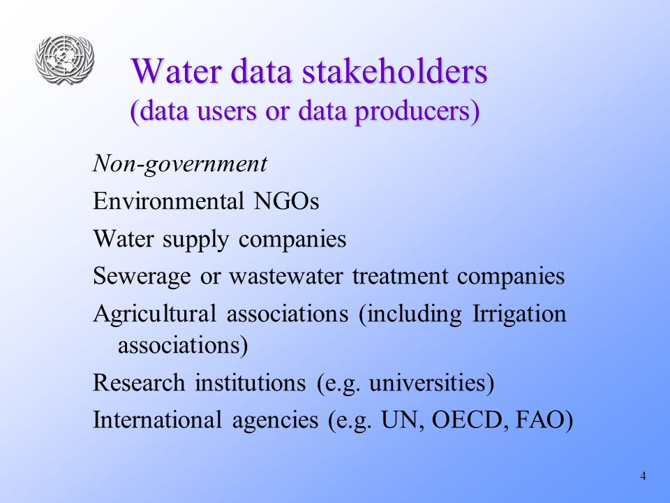 4 Water data stakeholders (data users or data producers) Non-government Environmental NGOs Water supply companies Sewerage or wastewater treatment companies Agricultural associations (including Irrigation associations) Research institutions (e.g.