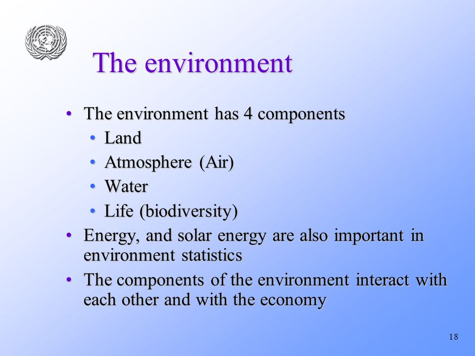 18 The environment The environment has 4 componentsThe environment has 4 components LandLand Atmosphere (Air)Atmosphere (Air) WaterWater Life (biodiversity)Life (biodiversity) Energy, and solar energy are also important in environment statisticsEnergy, and solar energy are also important in environment statistics The components of the environment interact with each other and with the economyThe components of the environment interact with each other and with the economy