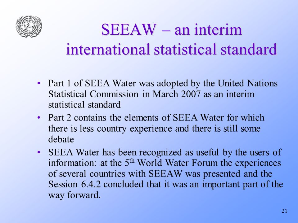 21 SEEAW – an interim international statistical standard Part 1 of SEEA Water was adopted by the United Nations Statistical Commission in March 2007 as an interim statistical standard Part 2 contains the elements of SEEA Water for which there is less country experience and there is still some debate SEEA Water has been recognized as useful by the users of information: at the 5 th World Water Forum the experiences of several countries with SEEAW was presented and the Session 6.4.2 concluded that it was an important part of the way forward.