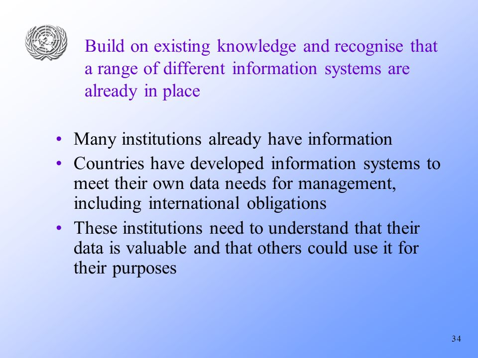 34 Build on existing knowledge and recognise that a range of different information systems are already in place Many institutions already have information Countries have developed information systems to meet their own data needs for management, including international obligations These institutions need to understand that their data is valuable and that others could use it for their purposes