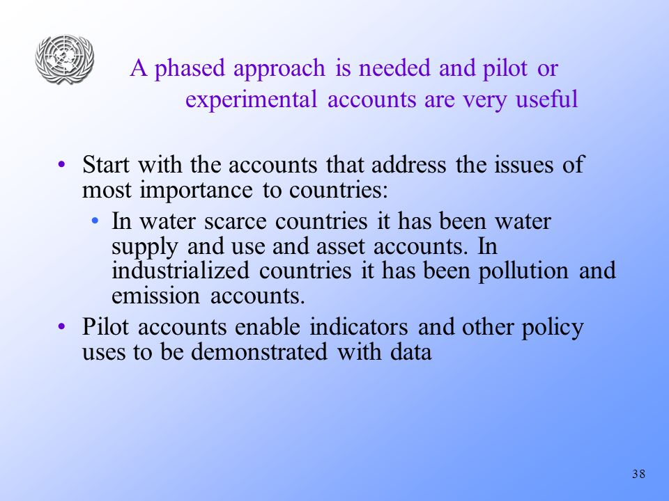 38 A phased approach is needed and pilot or experimental accounts are very useful Start with the accounts that address the issues of most importance to countries: In water scarce countries it has been water supply and use and asset accounts.