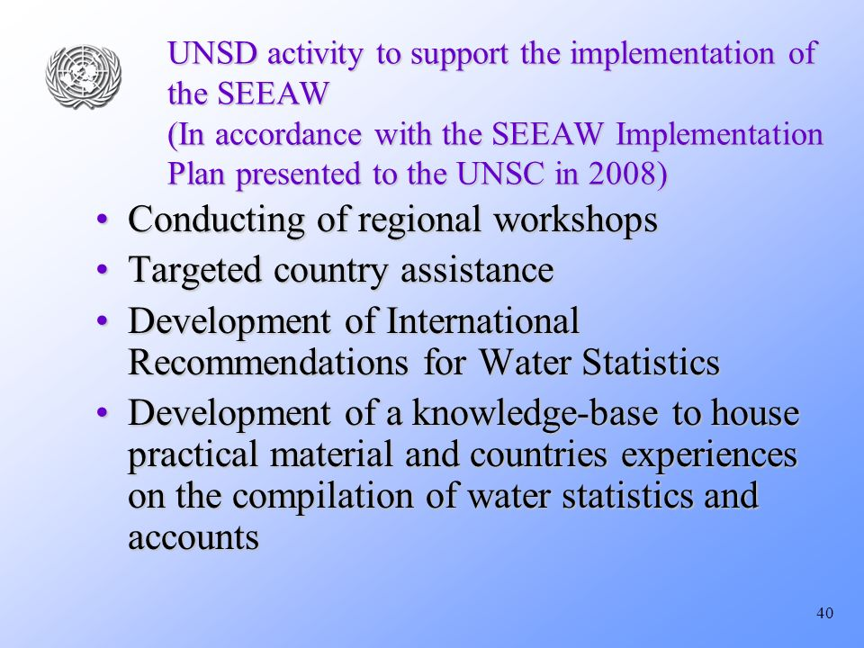 40 UNSD activity to support the implementation of the SEEAW (In accordance with the SEEAW Implementation Plan presented to the UNSC in 2008) Conducting of regional workshopsConducting of regional workshops Targeted country assistanceTargeted country assistance Development of International Recommendations for Water StatisticsDevelopment of International Recommendations for Water Statistics Development of a knowledge-base to house practical material and countries experiences on the compilation of water statistics and accountsDevelopment of a knowledge-base to house practical material and countries experiences on the compilation of water statistics and accounts