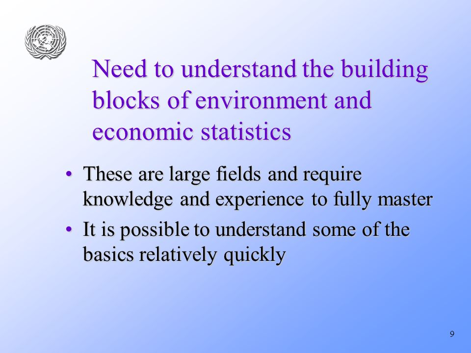 9 Need to understand the building blocks of environment and economic statistics These are large fields and require knowledge and experience to fully masterThese are large fields and require knowledge and experience to fully master It is possible to understand some of the basics relatively quicklyIt is possible to understand some of the basics relatively quickly