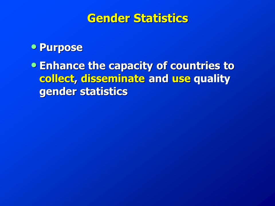 Gender Statistics Purpose Purpose Enhance the capacity of countries to collect, disseminate and use quality gender statistics Enhance the capacity of countries to collect, disseminate and use quality gender statistics