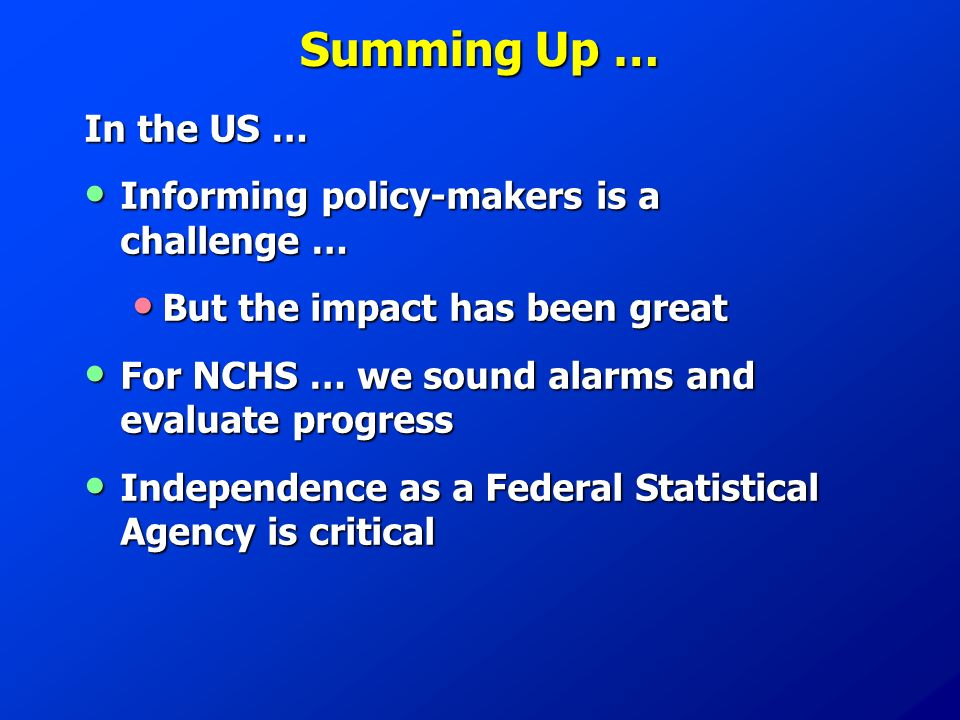 Summing Up … In the US … Informing policy-makers is a challenge … Informing policy-makers is a challenge … But the impact has been great But the impact has been great For NCHS … we sound alarms and evaluate progress For NCHS … we sound alarms and evaluate progress Independence as a Federal Statistical Agency is critical Independence as a Federal Statistical Agency is critical