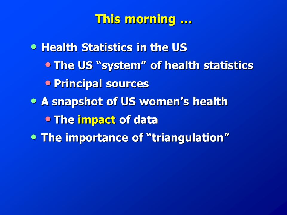 This morning … Health Statistics in the US Health Statistics in the US The US system of health statistics The US system of health statistics Principal sources Principal sources A snapshot of US womens health A snapshot of US womens health The impact of data The impact of data The importance of triangulation The importance of triangulation