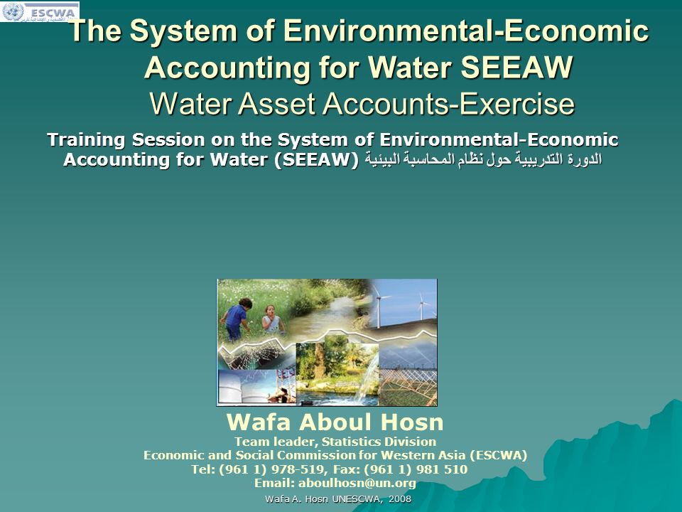 اللجنة الاقتصادية والاجتماعية لغربي آسيا Wafa A. Hosn UNESCWA, 2008 The System of Environmental-Economic Accounting for Water SEEAW Water Asset Accoun