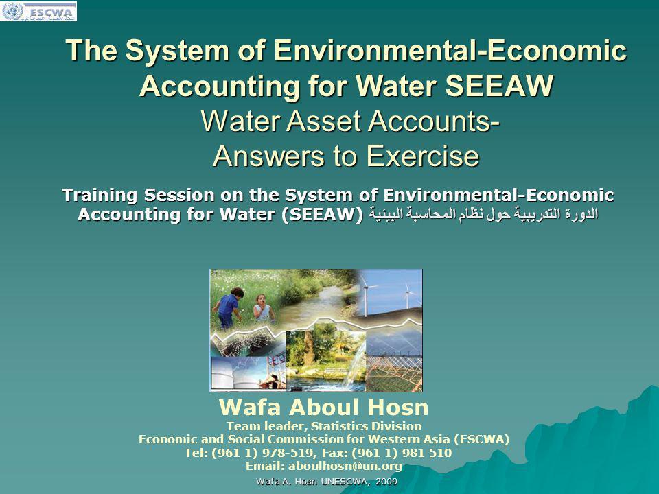 اللجنة الاقتصادية والاجتماعية لغربي آسيا Wafa A. Hosn UNESCWA, 2009 The System of Environmental-Economic Accounting for Water SEEAW Water Asset Accoun