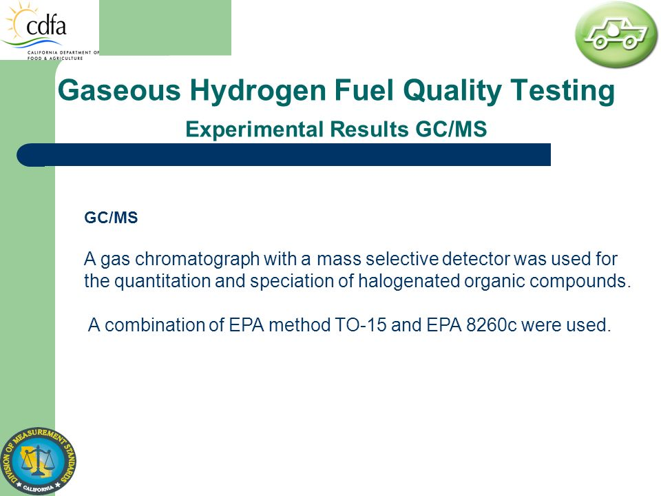 Gaseous Hydrogen Fuel Quality Testing Experimental Results GC/MS GC/MS A gas chromatograph with a mass selective detector was used for the quantitatio
