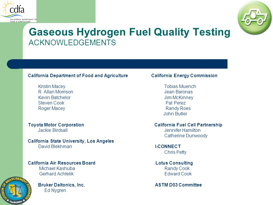Gaseous Hydrogen Fuel Quality Testing ACKNOWLEDGEMENTS California Department of Food and Agriculture California Energy Commission Kristin Macey Tobias