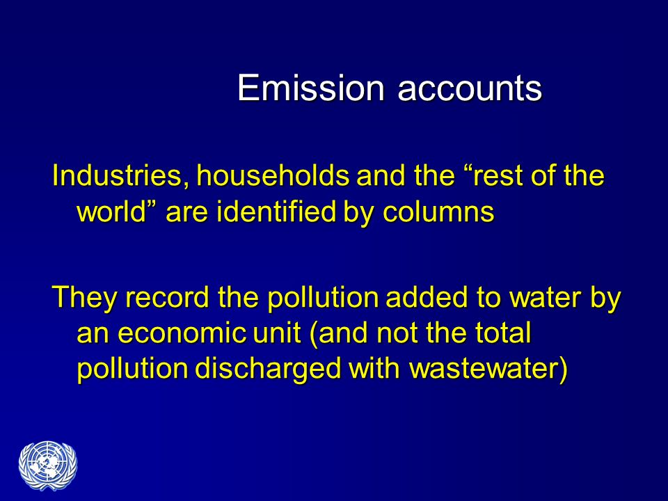 Emission accounts Industries, households and the rest of the world are identified by columns They record the pollution added to water by an economic unit (and not the total pollution discharged with wastewater)