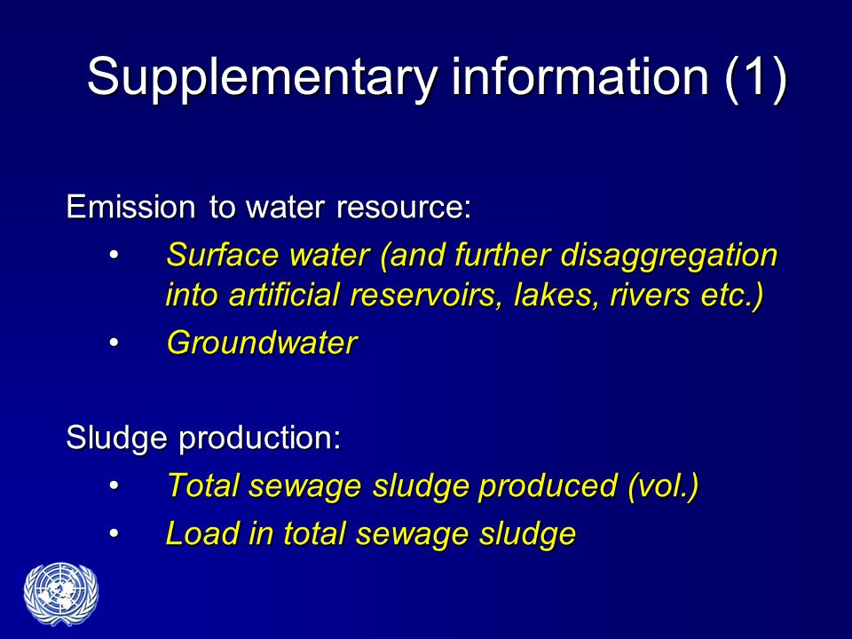 Supplementary information (1) Emission to water resource: Surface water (and further disaggregation into artificial reservoirs, lakes, rivers etc.)Surface water (and further disaggregation into artificial reservoirs, lakes, rivers etc.) GroundwaterGroundwater Sludge production: Total sewage sludge produced (vol.)Total sewage sludge produced (vol.) Load in total sewage sludgeLoad in total sewage sludge