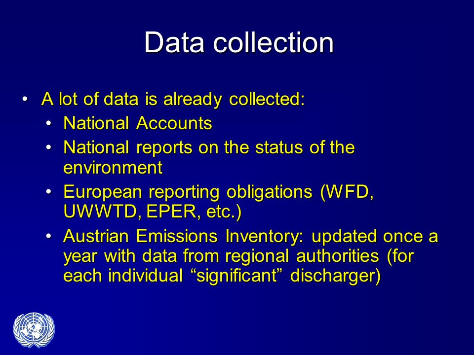 Data collection A lot of data is already collected:A lot of data is already collected: National AccountsNational Accounts National reports on the status of the environmentNational reports on the status of the environment European reporting obligations (WFD, UWWTD, EPER, etc.)European reporting obligations (WFD, UWWTD, EPER, etc.) Austrian Emissions Inventory: updated once a year with data from regional authorities (for each individual significant discharger)Austrian Emissions Inventory: updated once a year with data from regional authorities (for each individual significant discharger)