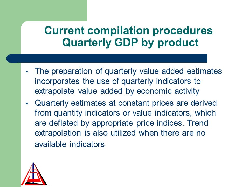 Current compilation procedures Quarterly GDP by product The preparation of quarterly value added estimates incorporates the use of quarterly indicators to extrapolate value added by economic activity Quarterly estimates at constant prices are derived from quantity indicators or value indicators, which are deflated by appropriate price indices.