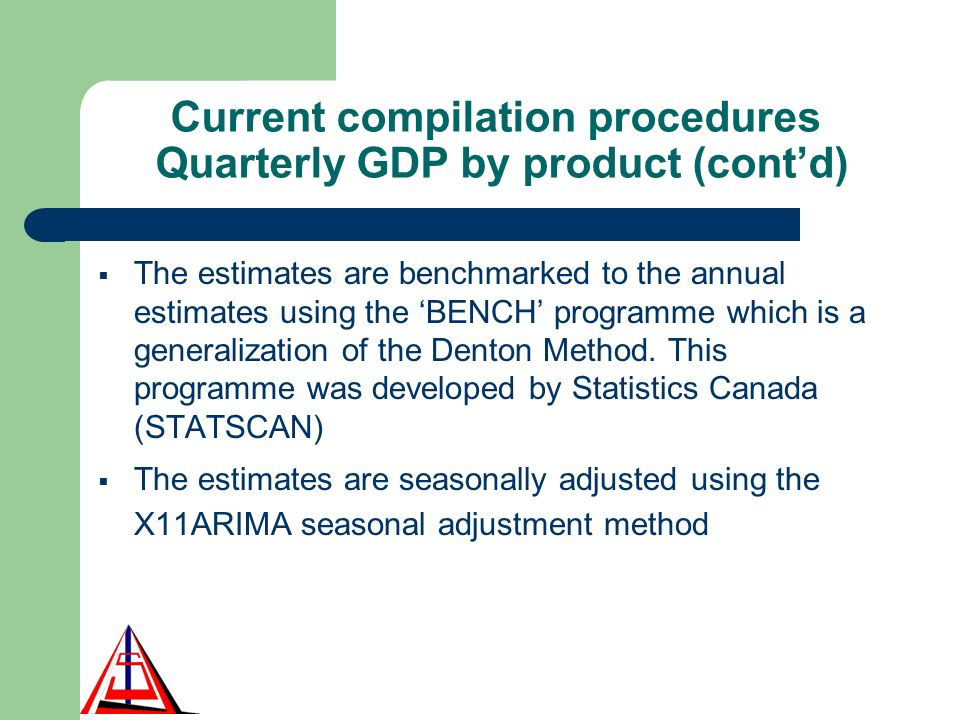 Current compilation procedures Quarterly GDP by product (contd) The estimates are benchmarked to the annual estimates using the BENCH programme which is a generalization of the Denton Method.