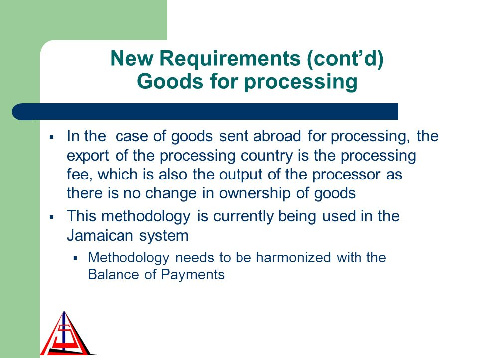 New Requirements (contd) Goods for processing In the case of goods sent abroad for processing, the export of the processing country is the processing fee, which is also the output of the processor as there is no change in ownership of goods This methodology is currently being used in the Jamaican system Methodology needs to be harmonized with the Balance of Payments