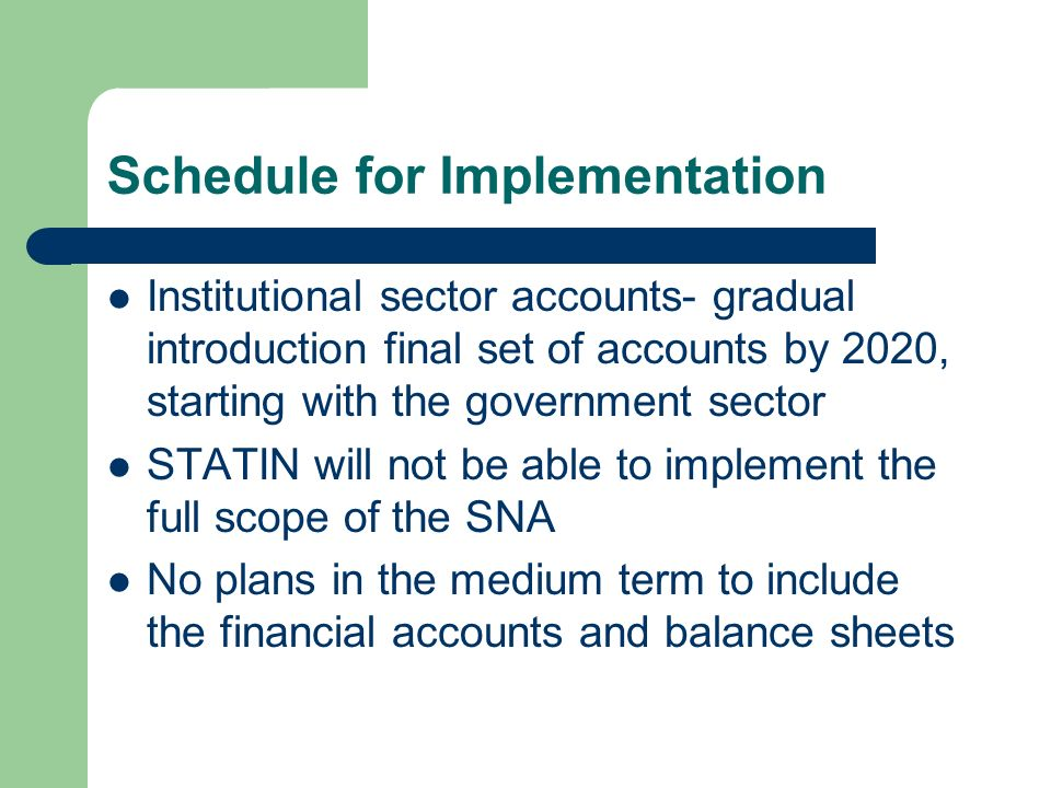 Schedule for Implementation Institutional sector accounts- gradual introduction final set of accounts by 2020, starting with the government sector STATIN will not be able to implement the full scope of the SNA No plans in the medium term to include the financial accounts and balance sheets