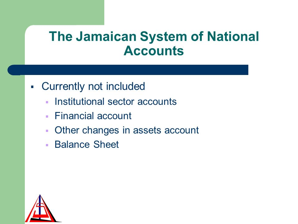 The Jamaican System of National Accounts Currently not included Institutional sector accounts Financial account Other changes in assets account Balance Sheet