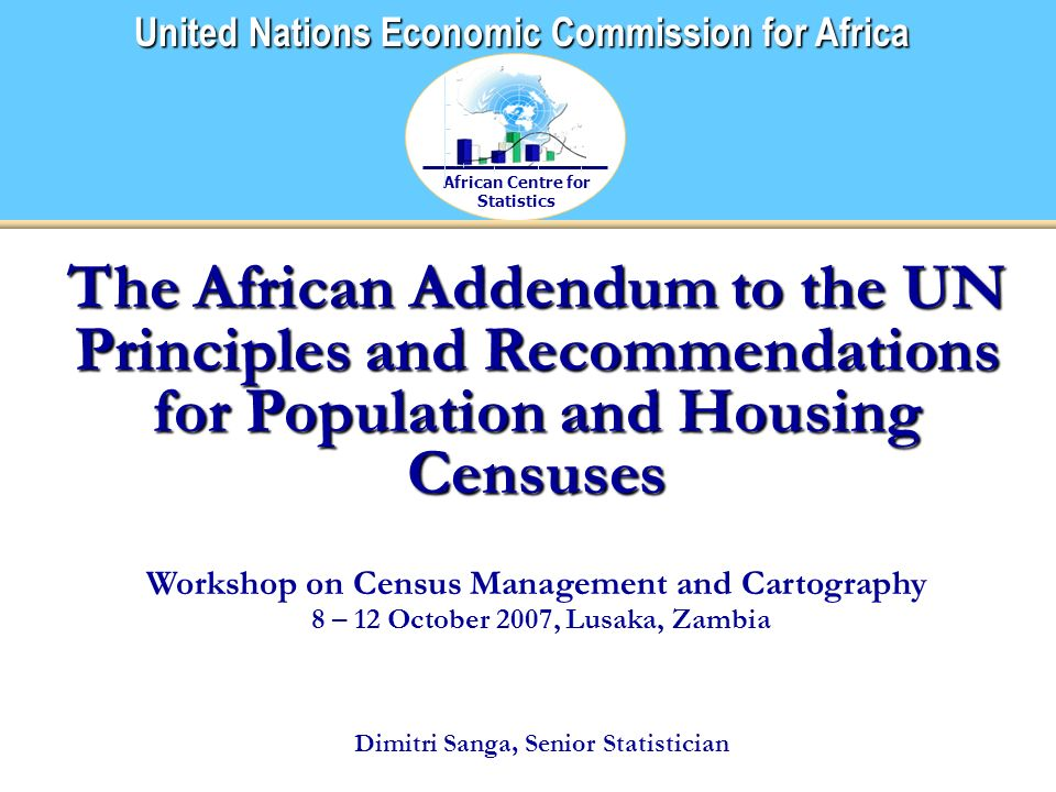 African Centre for Statistics United Nations Economic Commission for Africa The African Addendum to the UN Principles and Recommendations for Population and Housing Censuses Workshop on Census Management and Cartography 8 – 12 October 2007, Lusaka, Zambia Dimitri Sanga, Senior Statistician