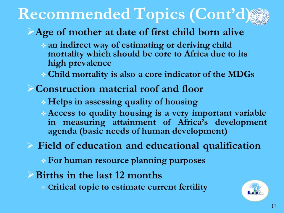 17 Recommended Topics (Contd) Age of mother at date of first child born alive an indirect way of estimating or deriving child mortality which should be core to Africa due to its high prevalence Child mortality is also a core indicator of the MDGs Construction material roof and floor Helps in assessing quality of housing Access to quality housing is a very important variable in measuring attainment of Africas development agenda (basic needs of human development) Field of education and educational qualification For human resource planning purposes Births in the last 12 months C ritical topic to estimate current fertility