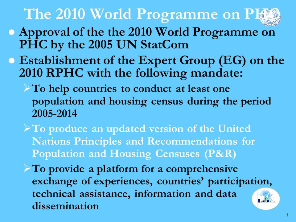 4 The 2010 World Programme on PHC l Approval of the the 2010 World Programme on PHC by the 2005 UN StatCom l Establishment of the Expert Group (EG) on the 2010 RPHC with the following mandate: To help countries to conduct at least one population and housing census during the period 2005-2014 To produce an updated version of the United Nations Principles and Recommendations for Population and Housing Censuses (P&R) To provide a platform for a comprehensive exchange of experiences, countries participation, technical assistance, information and data dissemination