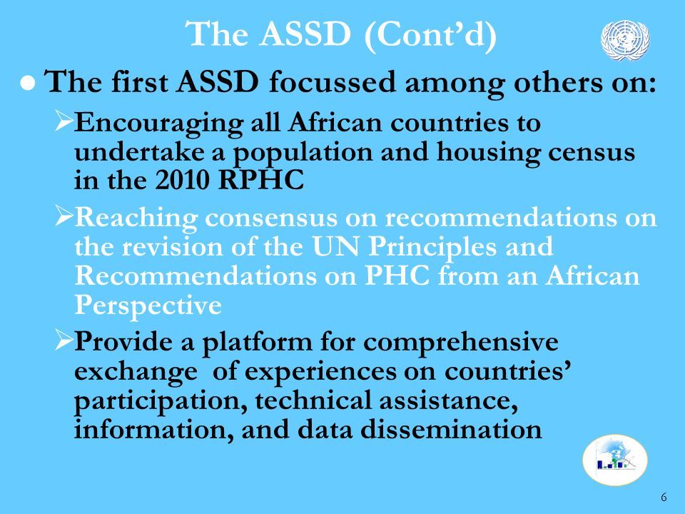 6 The ASSD (Contd) l The first ASSD focussed among others on: Encouraging all African countries to undertake a population and housing census in the 2010 RPHC Reaching consensus on recommendations on the revision of the UN Principles and Recommendations on PHC from an African Perspective Provide a platform for comprehensive exchange of experiences on countries participation, technical assistance, information, and data dissemination
