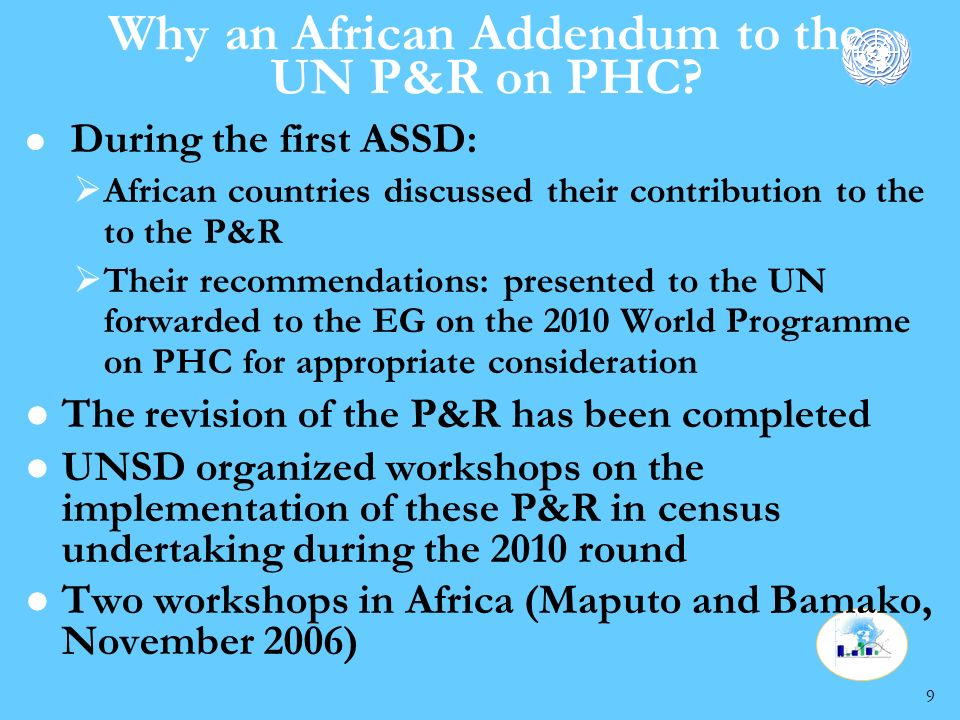 9 l During the first ASSD: African countries discussed their contribution to the to the P&R Their recommendations: presented to the UN forwarded to the EG on the 2010 World Programme on PHC for appropriate consideration l The revision of the P&R has been completed l UNSD organized workshops on the implementation of these P&R in census undertaking during the 2010 round l Two workshops in Africa (Maputo and Bamako, November 2006)