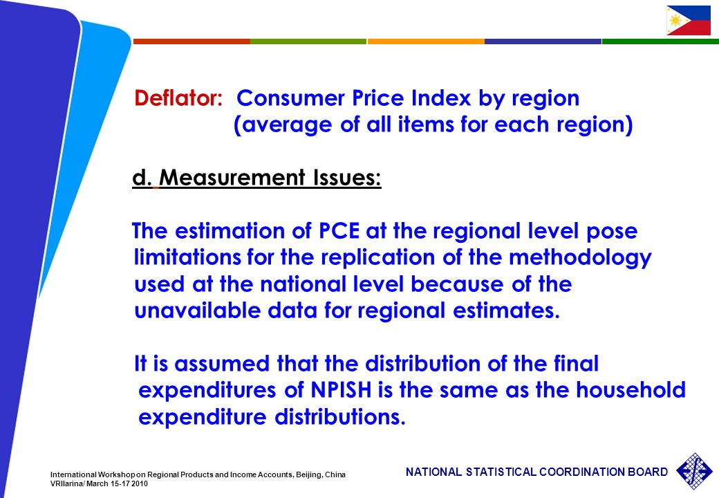 14 NATIONAL STATISTICAL COORDINATION BOARD International Workshop on Regional Products and Income Accounts, Beijing, China VRIlarina/ March 15-17 2010 Deflator: Consumer Price Index by region (average of all items for each region) d.