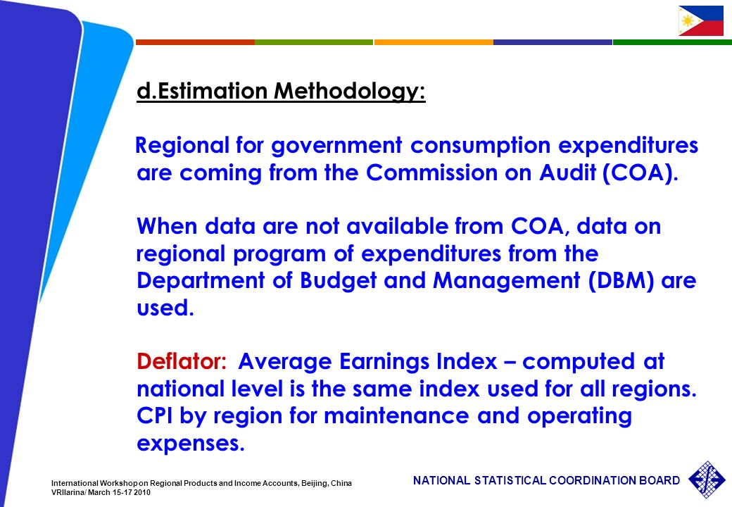 16 NATIONAL STATISTICAL COORDINATION BOARD International Workshop on Regional Products and Income Accounts, Beijing, China VRIlarina/ March 15-17 2010 d.Estimation Methodology: Regional for government consumption expenditures are coming from the Commission on Audit (COA).