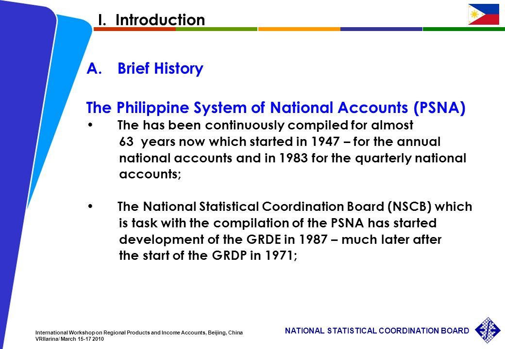 3 NATIONAL STATISTICAL COORDINATION BOARD International Workshop on Regional Products and Income Accounts, Beijing, China VRIlarina/ March A.Brief History The Philippine System of National Accounts (PSNA) The has been continuously compiled for almost 63 years now which started in 1947 – for the annual national accounts and in 1983 for the quarterly national accounts; The National Statistical Coordination Board (NSCB) which is task with the compilation of the PSNA has started development of the GRDE in 1987 – much later after the start of the GRDP in 1971; I.
