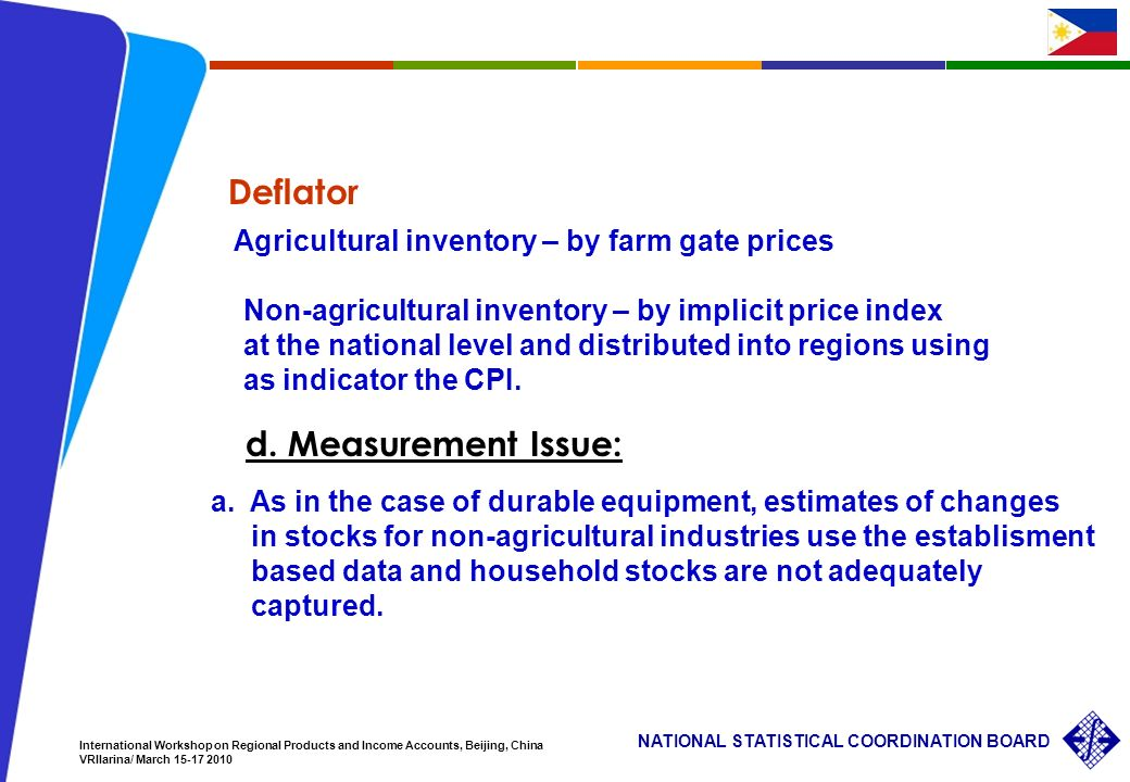34 NATIONAL STATISTICAL COORDINATION BOARD International Workshop on Regional Products and Income Accounts, Beijing, China VRIlarina/ March Agricultural inventory – by farm gate prices Non-agricultural inventory – by implicit price index at the national level and distributed into regions using as indicator the CPI.