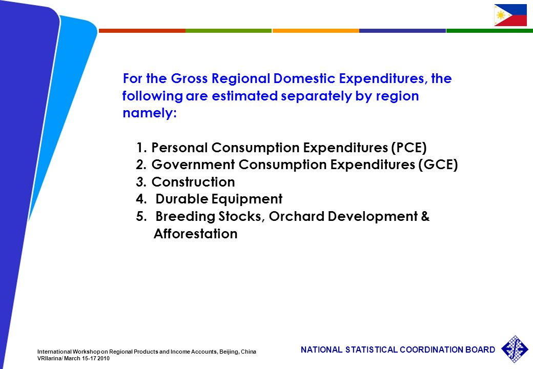 8 NATIONAL STATISTICAL COORDINATION BOARD International Workshop on Regional Products and Income Accounts, Beijing, China VRIlarina/ March For the Gross Regional Domestic Expenditures, the following are estimated separately by region namely: 1.
