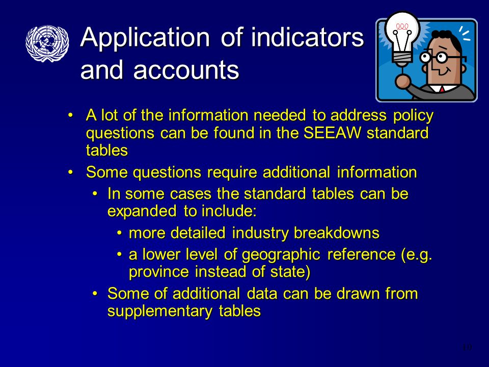 10 Application of indicators and accounts A lot of the information needed to address policy questions can be found in the SEEAW standard tablesA lot of the information needed to address policy questions can be found in the SEEAW standard tables Some questions require additional informationSome questions require additional information In some cases the standard tables can be expanded to include:In some cases the standard tables can be expanded to include: more detailed industry breakdownsmore detailed industry breakdowns a lower level of geographic reference (e.g.