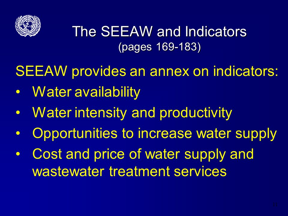 11 The SEEAW and Indicators (pages 169-183) SEEAW provides an annex on indicators: Water availability Water intensity and productivity Opportunities to increase water supply Cost and price of water supply and wastewater treatment services