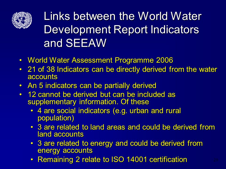 20 Links between the World Water Development Report Indicators and SEEAW World Water Assessment Programme 2006World Water Assessment Programme 2006 21 of 38 Indicators can be directly derived from the water accounts21 of 38 Indicators can be directly derived from the water accounts An 5 indicators can be partially derivedAn 5 indicators can be partially derived 12 cannot be derived but can be included as supplementary information.