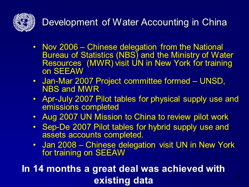 22 Development of Water Accounting in China Nov 2006 – Chinese delegation from the National Bureau of Statistics (NBS) and the Ministry of Water Resources (MWR) visit UN in New York for training on SEEAWNov 2006 – Chinese delegation from the National Bureau of Statistics (NBS) and the Ministry of Water Resources (MWR) visit UN in New York for training on SEEAW Jan-Mar 2007 Project committee formed – UNSD, NBS and MWRJan-Mar 2007 Project committee formed – UNSD, NBS and MWR Apr-July 2007 Pilot tables for physical supply use and emissions completedApr-July 2007 Pilot tables for physical supply use and emissions completed Aug 2007 UN Mission to China to review pilot workAug 2007 UN Mission to China to review pilot work Sep-De 2007 Pilot tables for hybrid supply use and assets accounts completed.Sep-De 2007 Pilot tables for hybrid supply use and assets accounts completed.