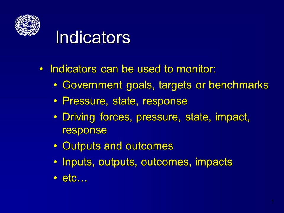 5 Indicators Indicators can be used to monitor:Indicators can be used to monitor: Government goals, targets or benchmarksGovernment goals, targets or benchmarks Pressure, state, responsePressure, state, response Driving forces, pressure, state, impact, responseDriving forces, pressure, state, impact, response Outputs and outcomesOutputs and outcomes Inputs, outputs, outcomes, impactsInputs, outputs, outcomes, impacts etc…etc…
