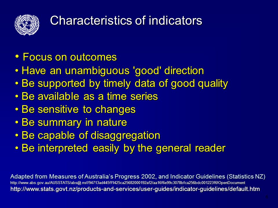 6 Characteristics of indicators Focus on outcomes Focus on outcomes Have an unambiguous good direction Have an unambiguous good direction Be supported by timely data of good quality Be supported by timely data of good quality Be available as a time series Be available as a time series Be sensitive to changes Be sensitive to changes Be summary in nature Be summary in nature Be capable of disaggregation Be capable of disaggregation Be interpreted easily by the general reader Be interpreted easily by the general reader Adapted from Measures of Australias Progress 2002, and Indicator Guidelines (Statistics NZ) http://www.abs.gov.au/AUSSTATS/abs@.nsf/94713ad445ff1425ca25682000192af2/aa16f6e99c3078bfca256bdc001223f6!OpenDocument http://www.stats.govt.nz/products-and-services/user-guides/indicator-guidelines/default.htm